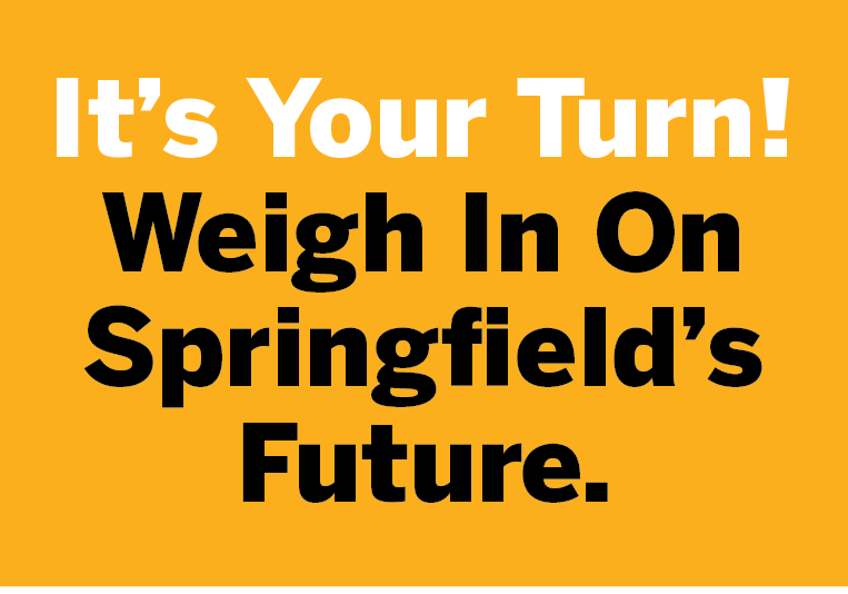 It's your Turn! Weigh in on Springfield's Future.
